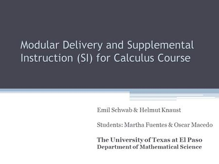 Modular Delivery and Supplemental Instruction (SI) for Calculus Course Emil Schwab & Helmut Knaust Students: Martha Fuentes & Oscar Macedo The University.