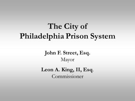 The City of Philadelphia Prison System John F. Street, Esq. Mayor Leon A. King, II, Esq. Commissioner.
