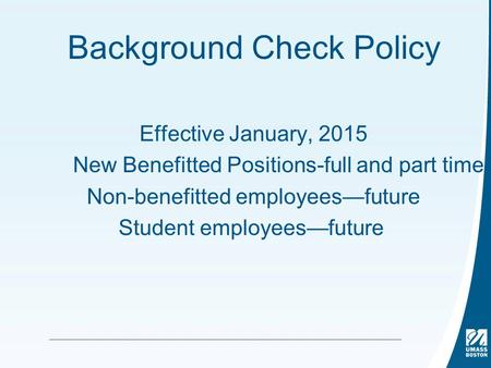 Background Check Policy Effective January, 2015 New Benefitted Positions-full and part time Non-benefitted employees—future Student employees—future.