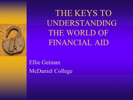 UNDERSTANDING THE WORLD OF FINANCIAL AID Ellie Geiman McDaniel College THE KEYS TO.