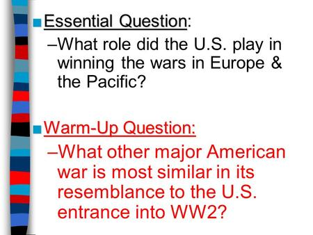 ■Essential Question ■Essential Question: –What role did the U.S. play in winning the wars in Europe & the Pacific? ■Warm-Up Question: –What other major.