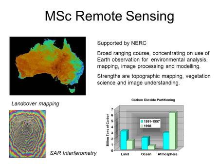 MSc Remote Sensing Supported by NERC Broad ranging course, concentrating on use of Earth observation for environmental analysis, mapping, image processing.