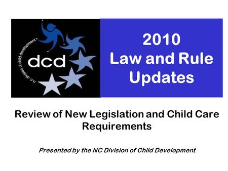 2010 Law and Rule Updates Review of New Legislation and Child Care Requirements Presented by the NC Division of Child Development.
