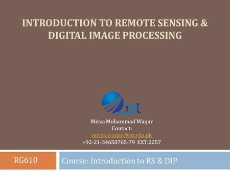 INTRODUCTION TO REMOTE SENSING & DIGITAL IMAGE PROCESSING Course: Introduction to RS & DIP Mirza Muhammad Waqar Contact: +92-21-34650765-79.