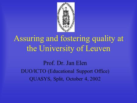 Assuring and fostering quality at the University of Leuven Prof. Dr. Jan Elen DUO/ICTO (Educational Support Office) QUASYS, Split, October 4, 2002.