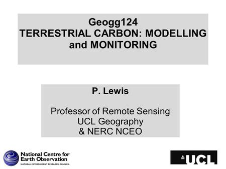 Geogg124 TERRESTRIAL CARBON: MODELLING and MONITORING P. Lewis Professor of Remote Sensing UCL Geography & NERC NCEO.