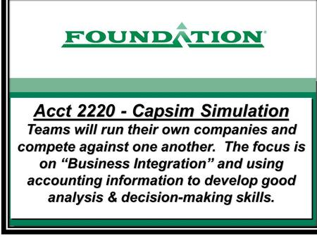 "Acct 2220 - Capsim Simulation Teams will run their own companies and compete against one another. The focus is on ""Business Integration"" and using accounting."