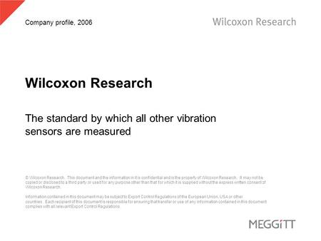 Company profile, 2006 Wilcoxon Research The standard by which all other vibration sensors are measured © Wilcoxon Research. This document and the information.