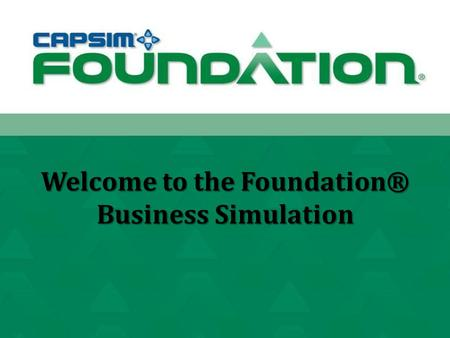Welcome to the Foundation® Business Simulation. School: CBU Professor: Dr. Cayce Lawrence Class: MGMT 498.