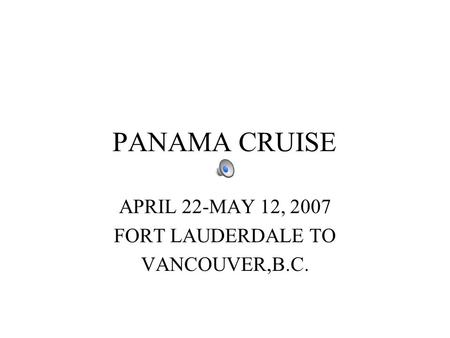 PANAMA CRUISE APRIL 22-MAY 12, 2007 FORT LAUDERDALE TO VANCOUVER,B.C.