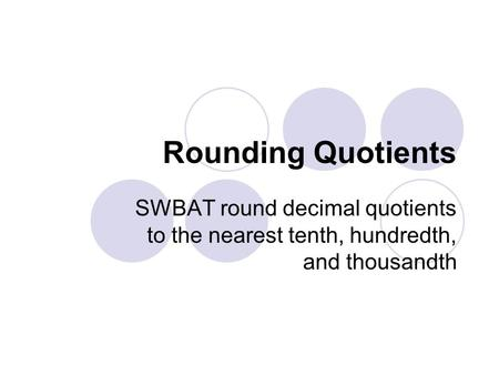 Rounding Quotients SWBAT round decimal quotients to the nearest tenth, hundredth, and thousandth.