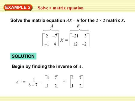 EXAMPLE 2 Solve a matrix equation SOLUTION Begin by finding the inverse of A. 4 7 1 2 = Solve the matrix equation AX = B for the 2 × 2 matrix X. 2 –7 –1.