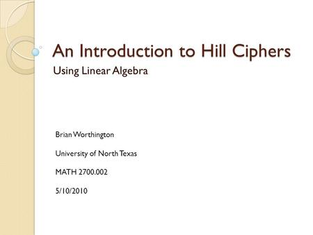 An Introduction to Hill Ciphers Using Linear Algebra Brian Worthington University of North Texas MATH 2700.002 5/10/2010.