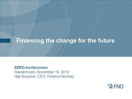 Financing the change for the future ZERO-konferansen Gardermoen, November 19, 2012 Idar Kreutzer, CEO, Finance Norway.