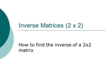 Inverse Matrices (2 x 2) How to find the inverse of a 2x2 matrix.