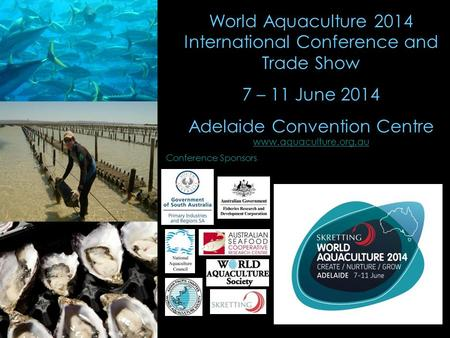 World Aquaculture 2014 International Conference and Trade Show 7 – 11 June 2014 Adelaide Convention Centre www.aquaculture.org.au www.aquaculture.org.au.