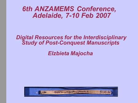 6th ANZAMEMS Conference, Adelaide, 7-10 Feb 2007 Digital Resources for the Interdisciplinary Study of Post-Conquest Manuscripts Elzbieta Majocha