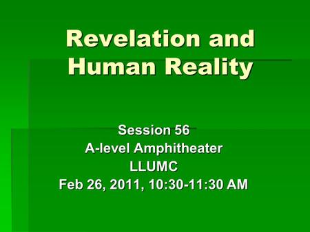 Revelation and Human Reality Session 56 A-level Amphitheater LLUMC Feb 26, 2011, 10:30-11:30 AM.