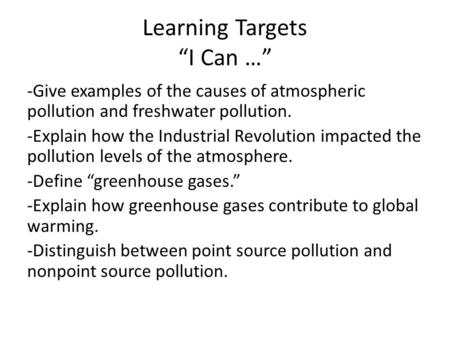 "Learning Targets ""I Can …"" -Give examples of the causes of atmospheric pollution and freshwater pollution. -Explain how the Industrial Revolution impacted."