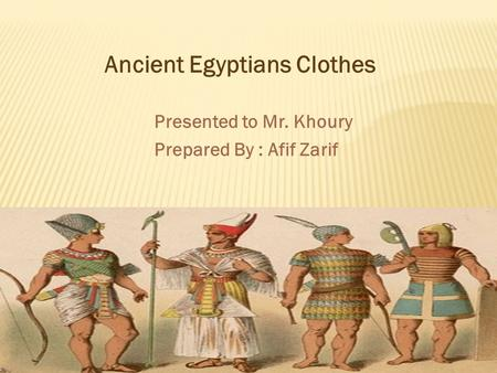Presented to Mr. Khoury Prepared By : Afif Zarif Ancient Egyptians Clothes.
