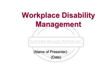 Workplace Disability Management (Name of Presenter) (Date)