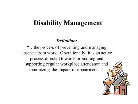 "Disability Management Definition: ""…the process of preventing and managing absence from work. Operationally, it is an active process directed towards promoting."