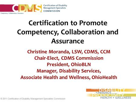 © 2011 Certification of Disability Management Specialists Commission Certification to Promote Competency, Collaboration and Assurance Christine Moranda,