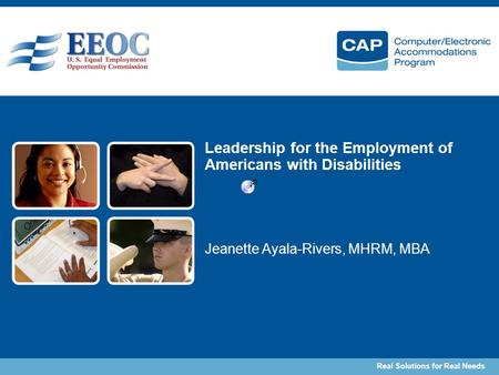 Real Solutions for Real Needs Leadership for the Employment of Americans with Disabilities Jeanette Ayala-Rivers, MHRM, MBA.