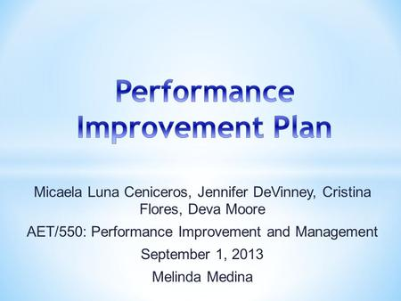 Micaela Luna Ceniceros, Jennifer DeVinney, Cristina Flores, Deva Moore AET/550: Performance Improvement and Management September 1, 2013 Melinda Medina.