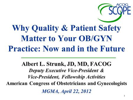 1 Why Quality & Patient Safety Matter to Your OB/GYN Practice: Now and in the Future Albert L. Strunk, JD, MD, FACOG Deputy Executive Vice-President &