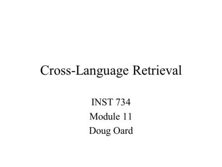 Cross-Language Retrieval INST 734 Module 11 Doug Oard.