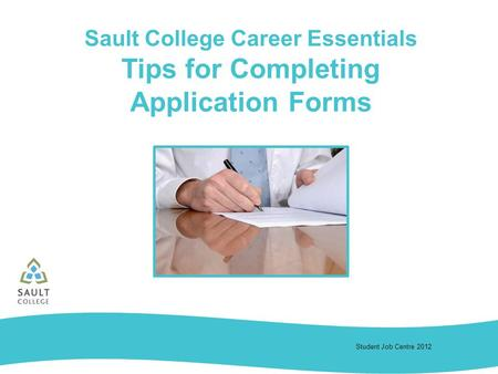 Student Job Centre 2012 Sault College Career Essentials Tips for Completing Application Forms.