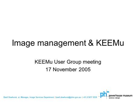 Basil Dewhurst, a/- Manager, Image Services Department | | +61 2 9217 0538 Image management & KEEMu KEEMu User Group meeting.