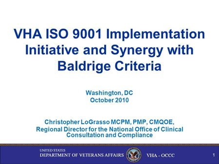 VHA - OCCC VHA ISO 9001 Implementation Initiative and Synergy with Baldrige Criteria Washington, DC October 2010 Christopher LoGrasso MCPM, PMP, CMQOE,
