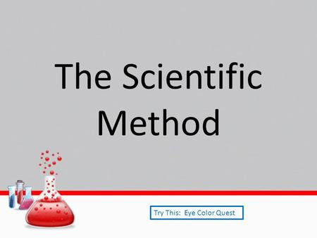 The Scientific Method Try This: Eye Color Quest. Purpose State the problem in the form of a question that asks what you are trying to find or show in.