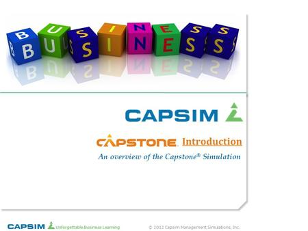 © 2012 Capsim Management Simulations, Inc. Unforgettable Business Learning Introduction ® An overview of the Capstone ® Simulation.