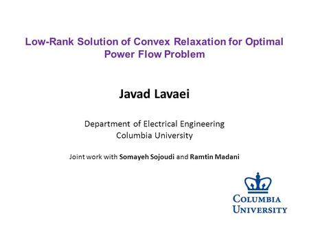 Javad Lavaei Department of Electrical Engineering Columbia University Joint work with Somayeh Sojoudi and Ramtin Madani Low-Rank Solution of Convex Relaxation.