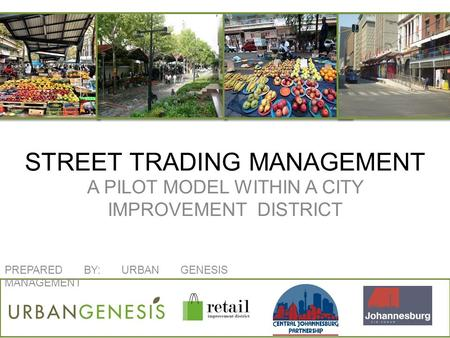 STREET TRADING MANAGEMENT A PILOT MODEL WITHIN A CITY IMPROVEMENT DISTRICT C PREPARED BY: URBAN GENESIS MANAGEMENT.