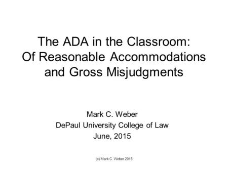The ADA in the Classroom: Of Reasonable Accommodations and Gross Misjudgments Mark C. Weber DePaul University College of Law June, 2015 (c) Mark C. Weber.