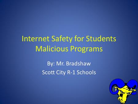 Internet Safety for Students Malicious Programs By: Mr. Bradshaw Scott City R-1 Schools.