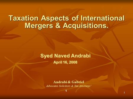 1 1 Syed Naved Andrabi April 16, 2008 Syed Naved Andrabi April 16, 2008 Taxation Aspects of International <strong>Mergers</strong> & <strong>Acquisitions</strong>. Andrabi & Gabriel Advocates.
