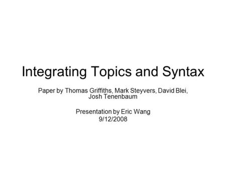 Integrating Topics and Syntax Paper by Thomas Griffiths, Mark Steyvers, David Blei, Josh Tenenbaum Presentation by Eric Wang 9/12/2008.