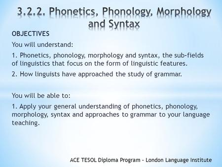 ACE TESOL Diploma Program – London Language Institute OBJECTIVES You will understand: 1. Phonetics, phonology, morphology and syntax, the sub-fields of.