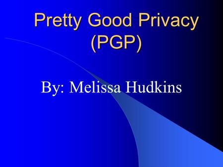 Pretty Good Privacy (PGP) By: Melissa Hudkins. Outline History of the software How does it work How safe is it Who is using PGP Availability of software.
