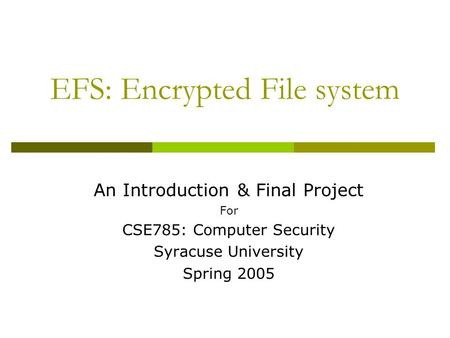 EFS: Encrypted File system An Introduction & Final Project For CSE785: Computer Security Syracuse University Spring 2005.