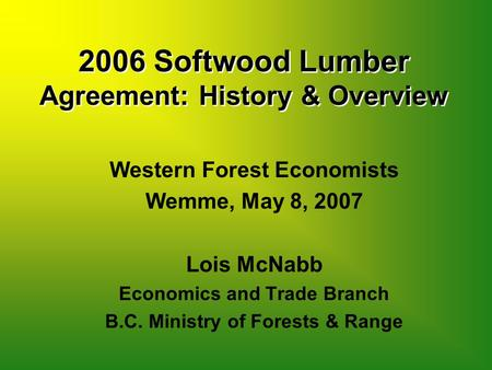 2006 Softwood Lumber Agreement: History & Overview Western Forest Economists Wemme, May 8, 2007 Lois McNabb Economics and Trade Branch B.C. Ministry of.
