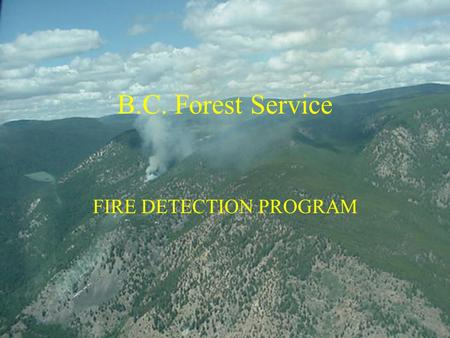 B.C. Forest Service FIRE DETECTION PROGRAM. FIRE HISTORY 1998 To 2002 BC experienced 8440 fires. Average of 1688/year. Considerably reduced from 10 year.