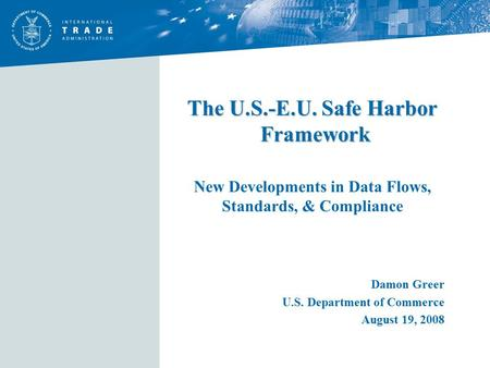 The U.S.-E.U. Safe Harbor Framework The U.S.-E.U. Safe Harbor Framework New Developments in Data Flows, Standards, & Compliance Damon Greer U.S. Department.