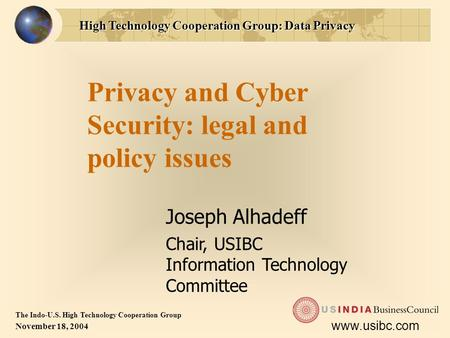 High Technology Cooperation Group: Data Privacy The Indo-U.S. High Technology Cooperation Group November 18, 2004 www.usibc.com Privacy and Cyber Security: