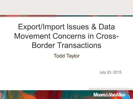 Export/Import Issues & Data Movement Concerns in Cross- Border Transactions Todd Taylor July 23, 2015.